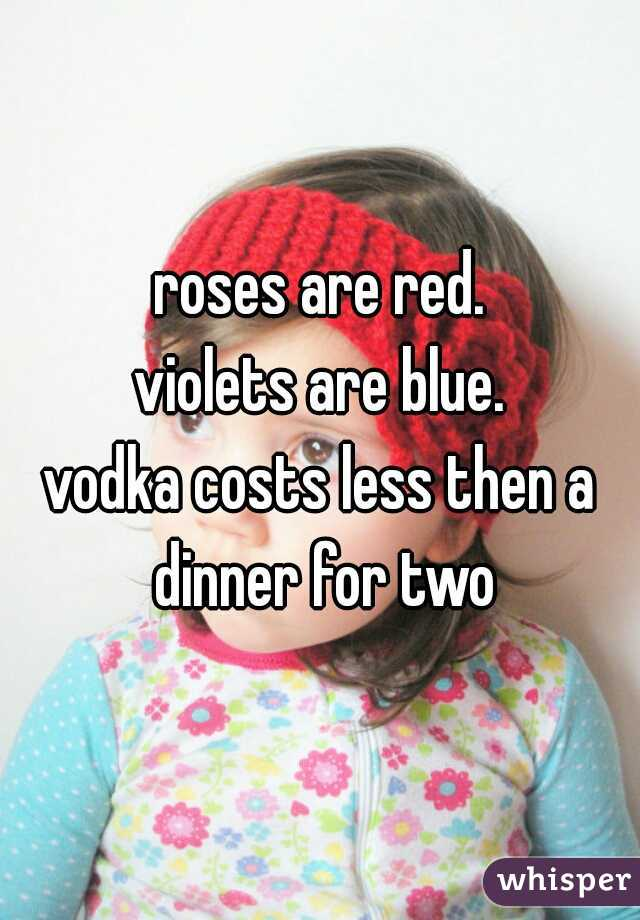 roses are red. violets are blue. vodka costs less then a dinner for two
