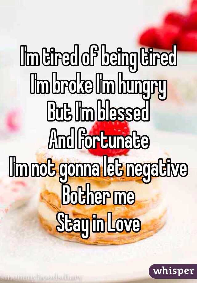 I'm tired of being tired I'm broke I'm hungry  But I'm blessed  And fortunate  I'm not gonna let negative  Bother me Stay in Love