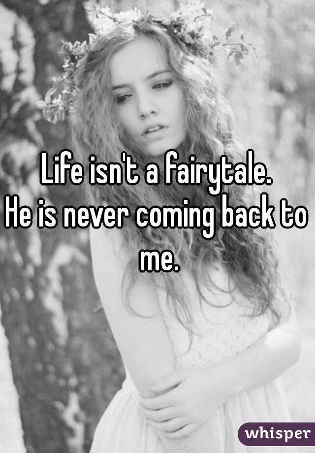 Life isn't a fairytale. He is never coming back to me.