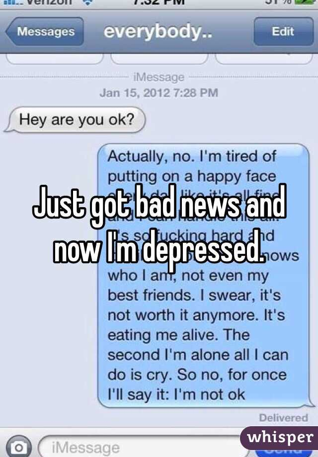 Just got bad news and now I'm depressed.