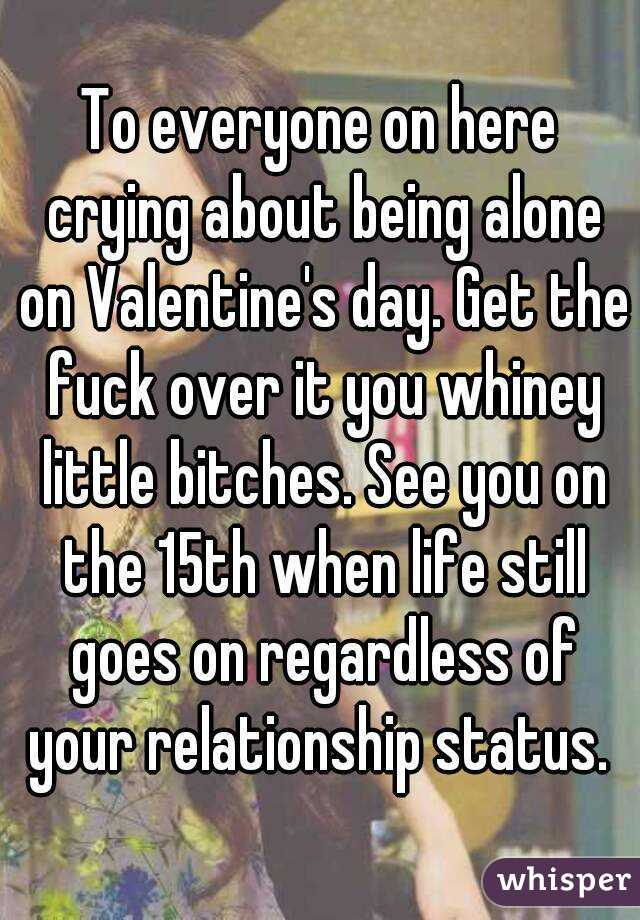 To everyone on here crying about being alone on Valentine's day. Get the fuck over it you whiney little bitches. See you on the 15th when life still goes on regardless of your relationship status.