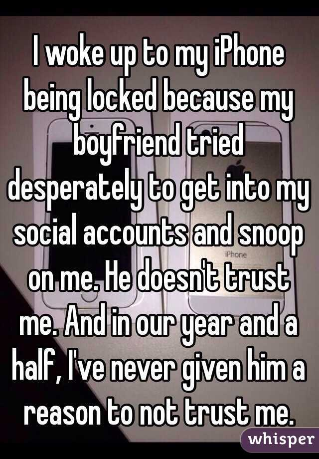 I woke up to my iPhone being locked because my boyfriend tried desperately to get into my social accounts and snoop on me. He doesn't trust me. And in our year and a half, I've never given him a reason to not trust me.