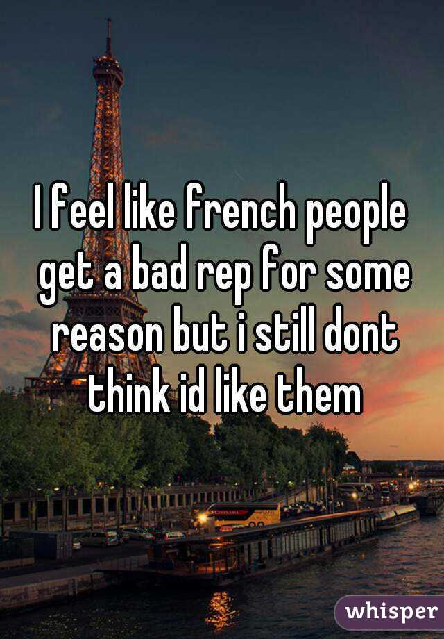 I feel like french people get a bad rep for some reason but i still dont think id like them