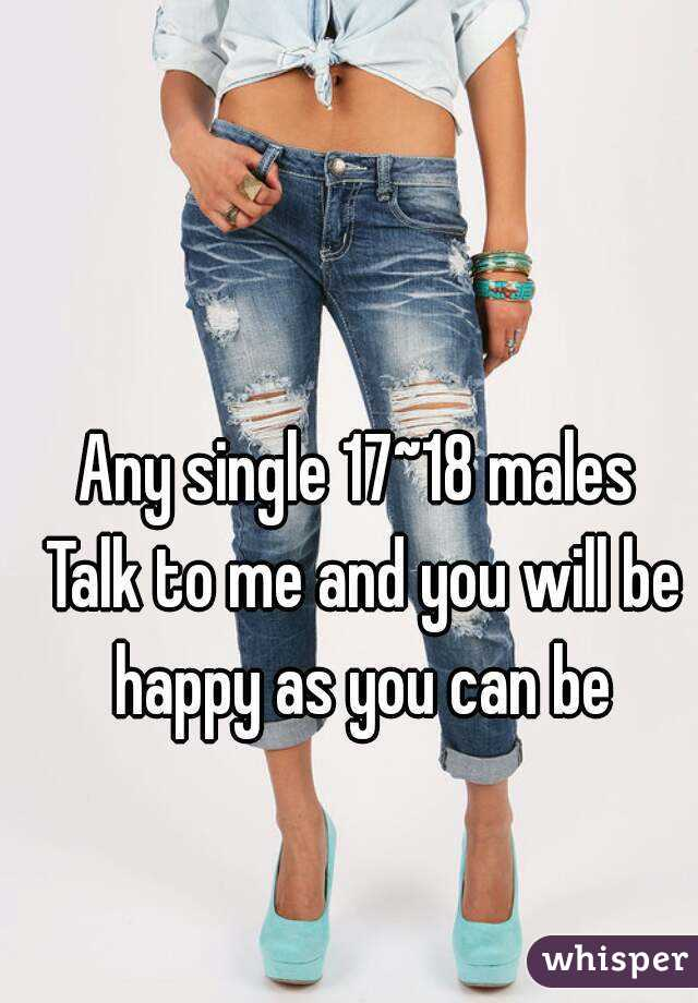 Any single 17~18 males  Talk to me and you will be happy as you can be