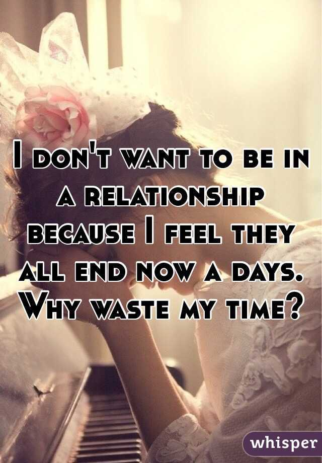 I don't want to be in a relationship because I feel they all end now a days. Why waste my time?