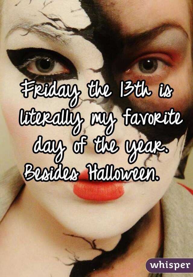 Friday the 13th is literally my favorite day of the year. Besides Halloween.