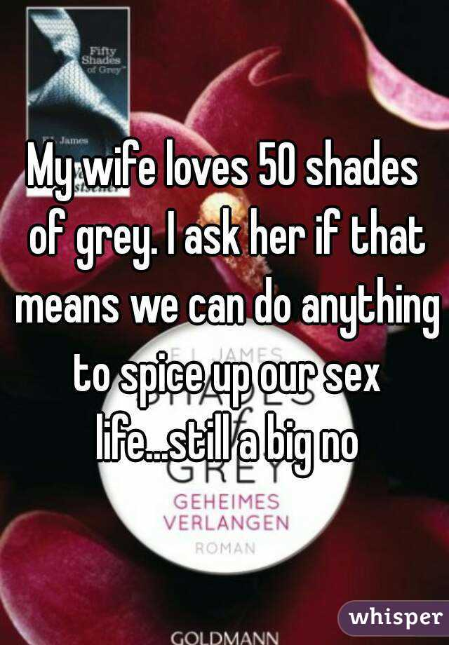 My wife loves 50 shades of grey. I ask her if that means we can do anything to spice up our sex life...still a big no