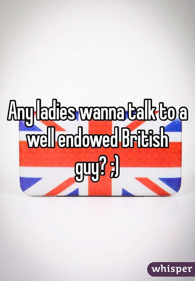 Any ladies wanna talk to a well endowed British guy? ;)