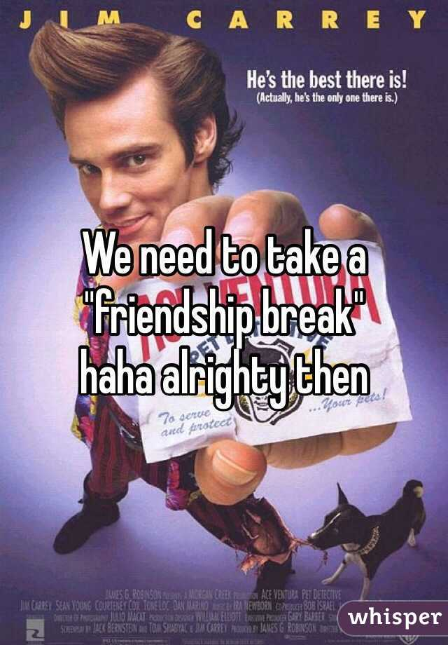 """We need to take a """"friendship break"""" haha alrighty then"""