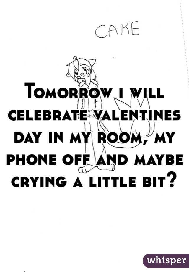 Tomorrow i will celebrate valentines day in my room, my phone off and maybe crying a little bit?