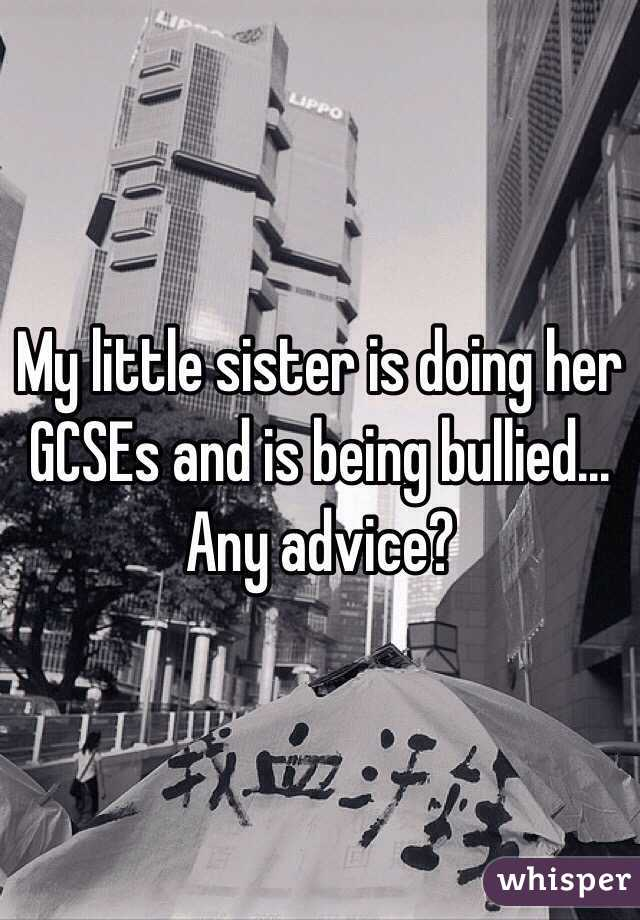 My little sister is doing her GCSEs and is being bullied... Any advice?