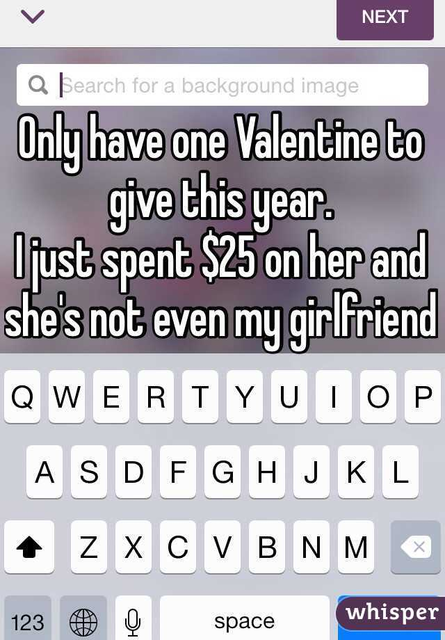 Only have one Valentine to give this year.  I just spent $25 on her and she's not even my girlfriend