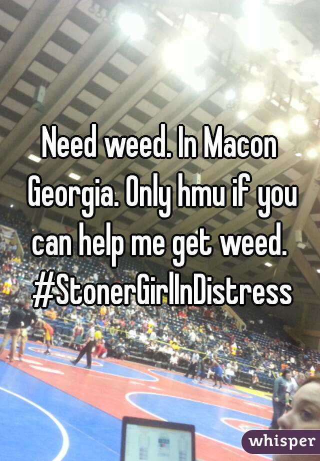 Need weed. In Macon Georgia. Only hmu if you can help me get weed.  #StonerGirlInDistress
