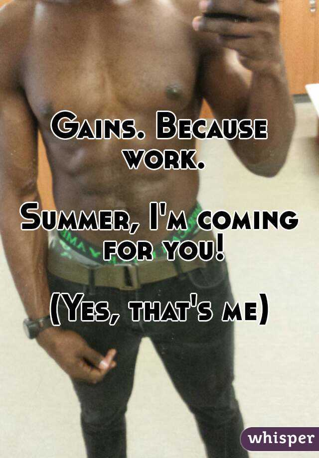 Gains. Because work.  Summer, I'm coming for you!  (Yes, that's me)