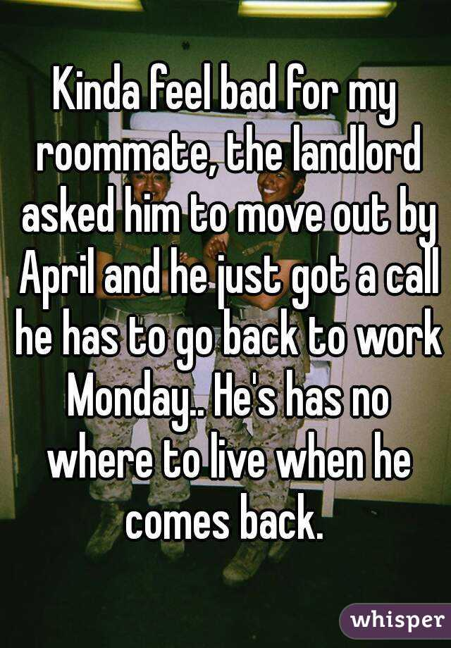 Kinda feel bad for my roommate, the landlord asked him to move out by April and he just got a call he has to go back to work Monday.. He's has no where to live when he comes back.