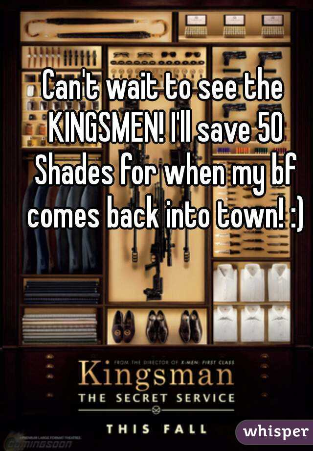 Can't wait to see the KINGSMEN! I'll save 50 Shades for when my bf comes back into town! :)