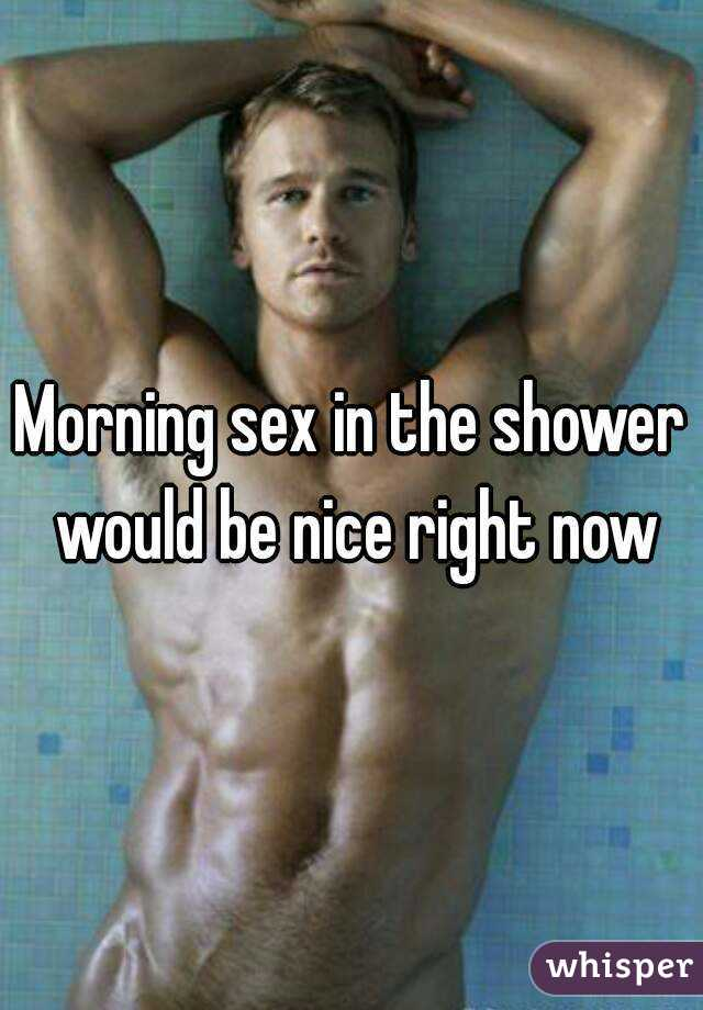 Morning sex in the shower would be nice right now