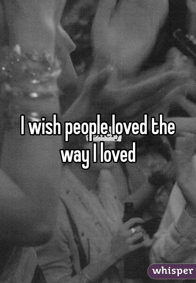 I wish people loved the way I loved