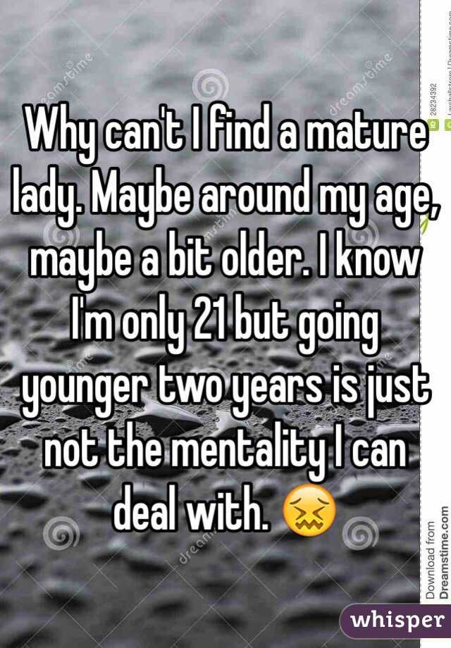 Why can't I find a mature lady. Maybe around my age, maybe a bit older. I know I'm only 21 but going younger two years is just not the mentality I can deal with. 😖
