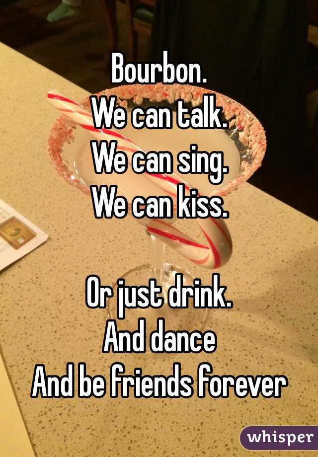 Bourbon. We can talk. We can sing. We can kiss.   Or just drink.  And dance And be friends forever