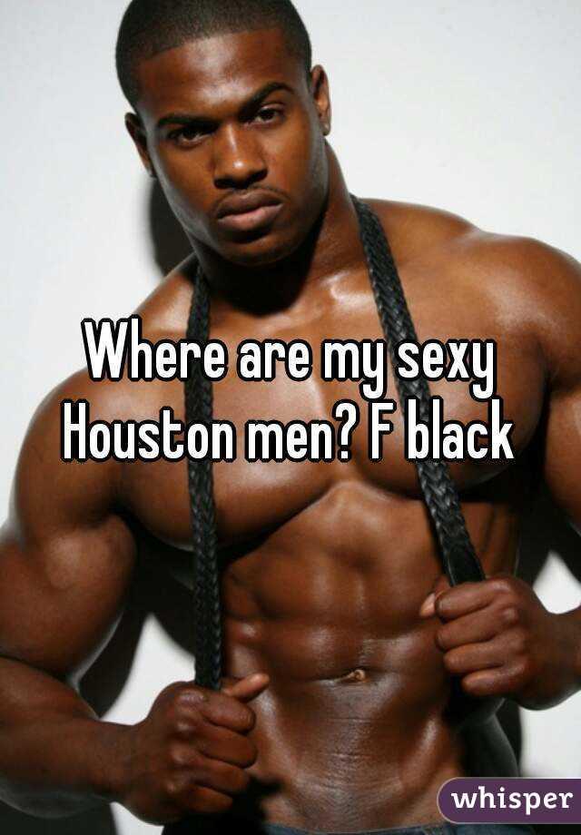 Where are my sexy Houston men? F black