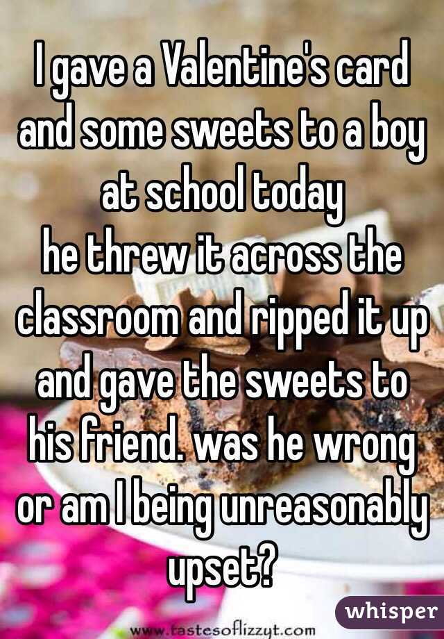 I gave a Valentine's card and some sweets to a boy at school today he threw it across the classroom and ripped it up and gave the sweets to his friend. was he wrong or am I being unreasonably upset?