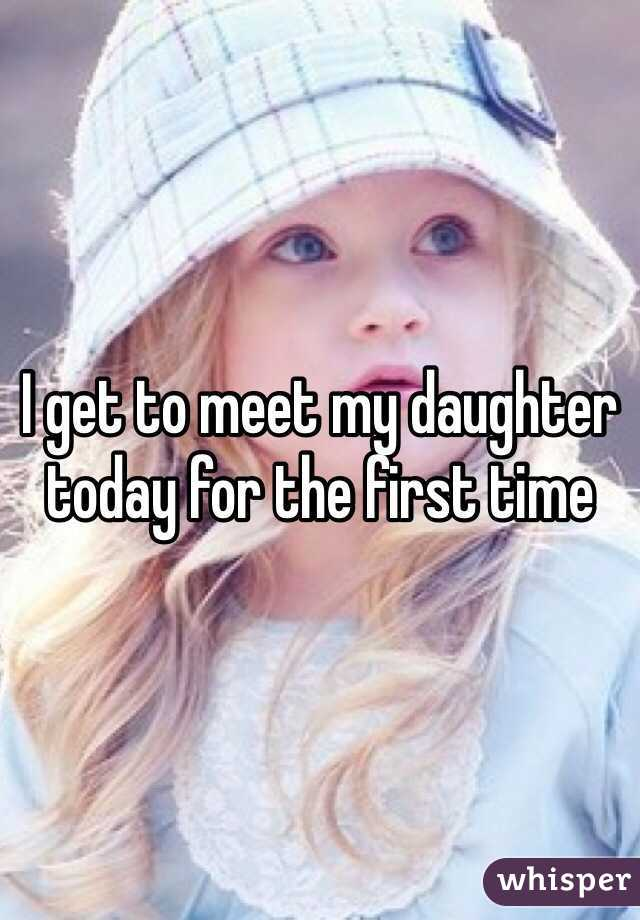 I get to meet my daughter today for the first time