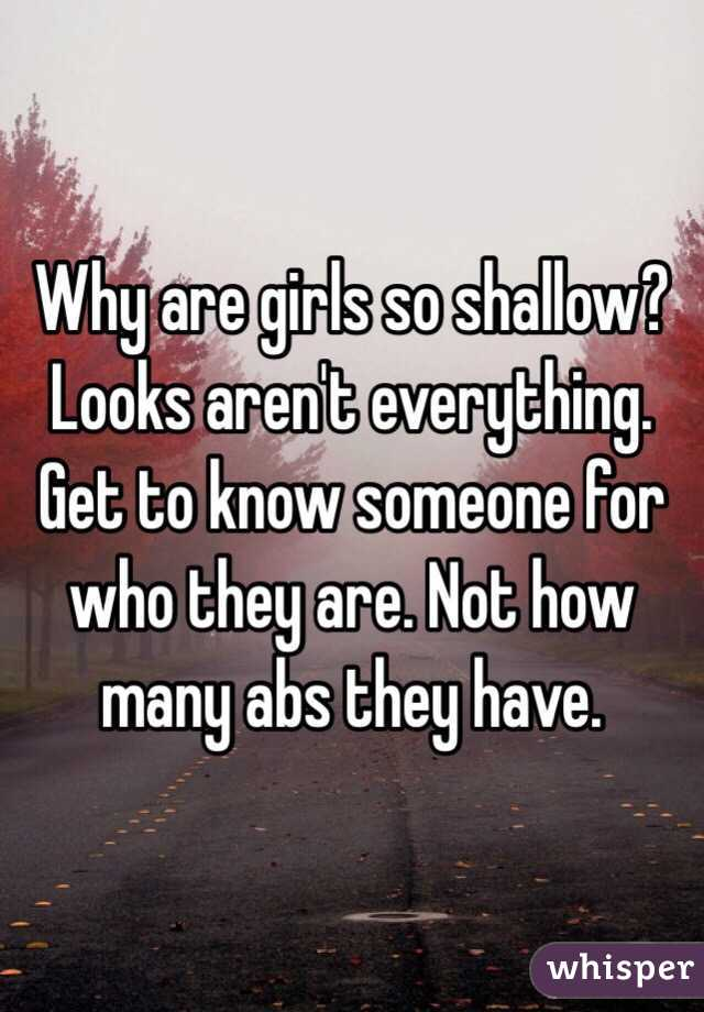 Why are girls so shallow? Looks aren't everything. Get to know someone for who they are. Not how many abs they have.