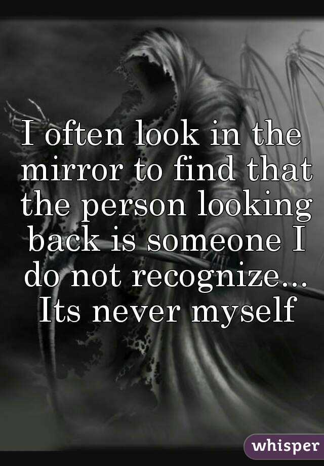 I often look in the mirror to find that the person looking back is someone I do not recognize... Its never myself