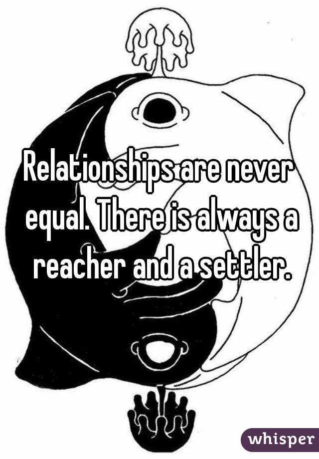 Relationships are never equal. There is always a reacher and a settler.