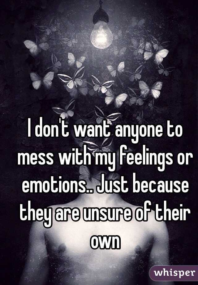 I don't want anyone to mess with my feelings or emotions.. Just because they are unsure of their own