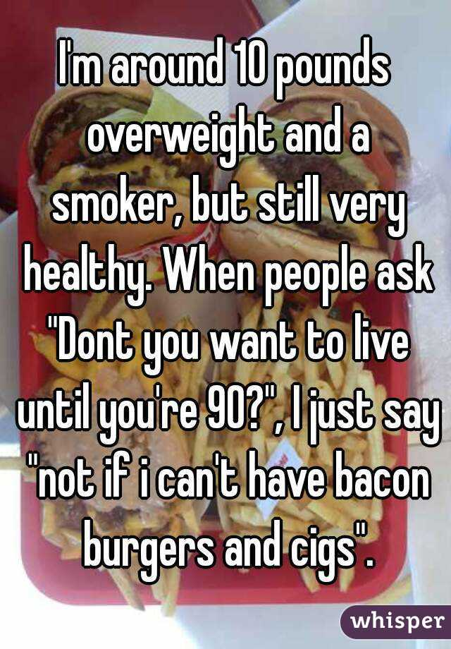 """I'm around 10 pounds overweight and a smoker, but still very healthy. When people ask """"Dont you want to live until you're 90?"""", I just say """"not if i can't have bacon burgers and cigs""""."""