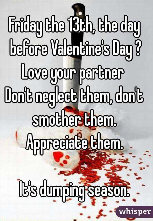 Friday the 13th, the day before Valentine's Day ? Love your partner  Don't neglect them, don't smother them.  Appreciate them.  It's dumping season.