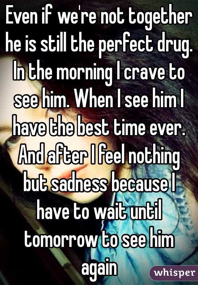 Even if we're not together he is still the perfect drug. In the morning I crave to see him. When I see him I have the best time ever. And after I feel nothing but sadness because I have to wait until tomorrow to see him again