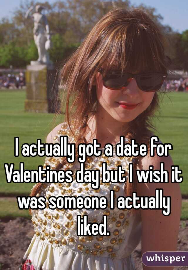 I actually got a date for Valentines day but I wish it was someone I actually liked.