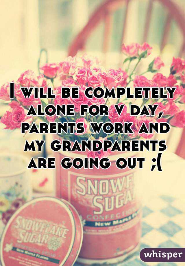 I will be completely alone for v day, parents work and my grandparents are going out ;(