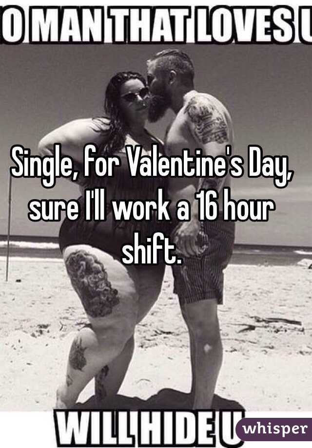 Single, for Valentine's Day, sure I'll work a 16 hour shift.