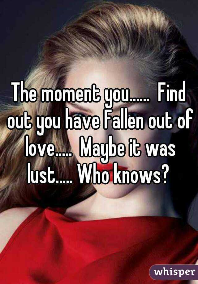 The moment you......  Find out you have Fallen out of love.....  Maybe it was lust..... Who knows?