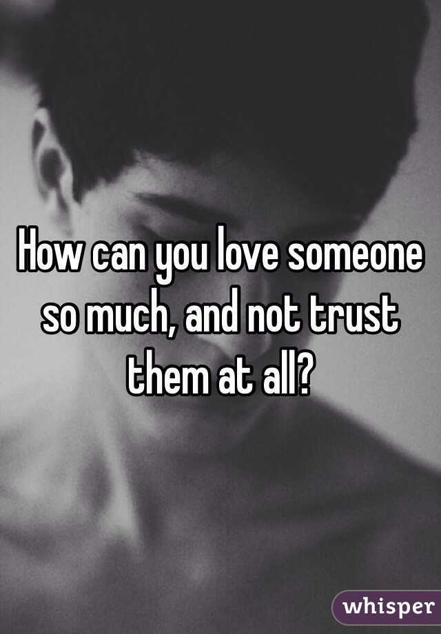 How can you love someone so much, and not trust them at all?