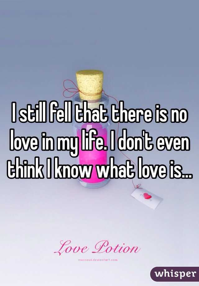 I still fell that there is no love in my life. I don't even think I know what love is...
