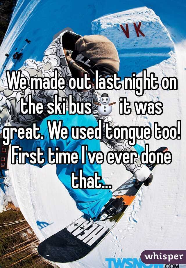 We made out last night on the ski bus⛄️ it was great. We used tongue too! First time I've ever done that...