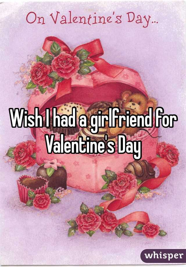 Wish I had a girlfriend for Valentine's Day