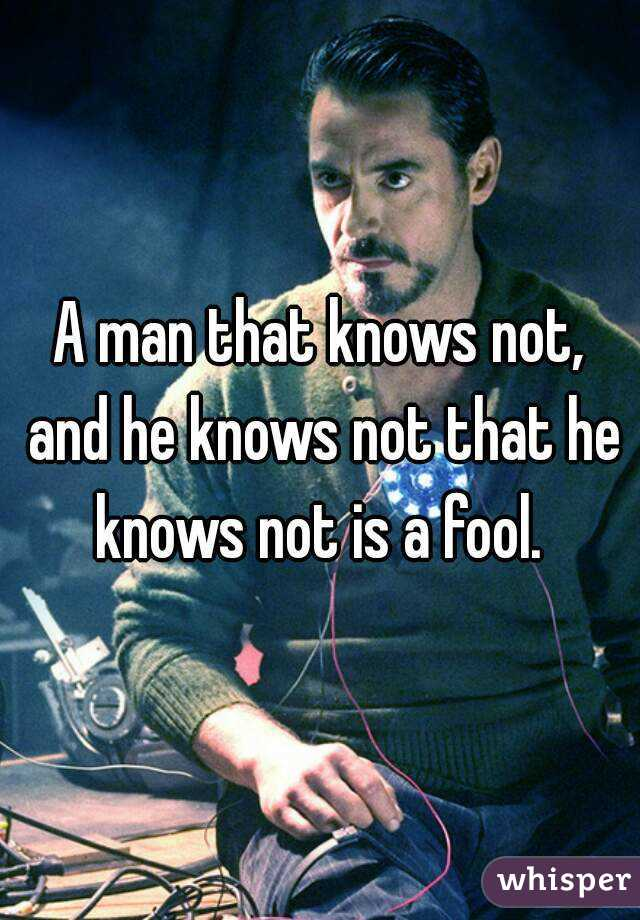 A man that knows not, and he knows not that he knows not is a fool.