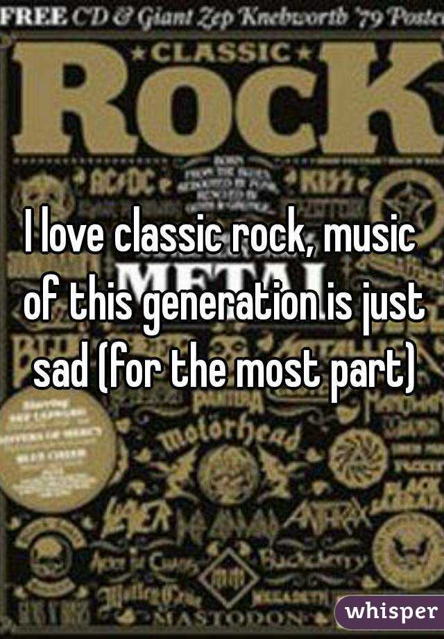 I love classic rock, music of this generation is just sad (for the most part)