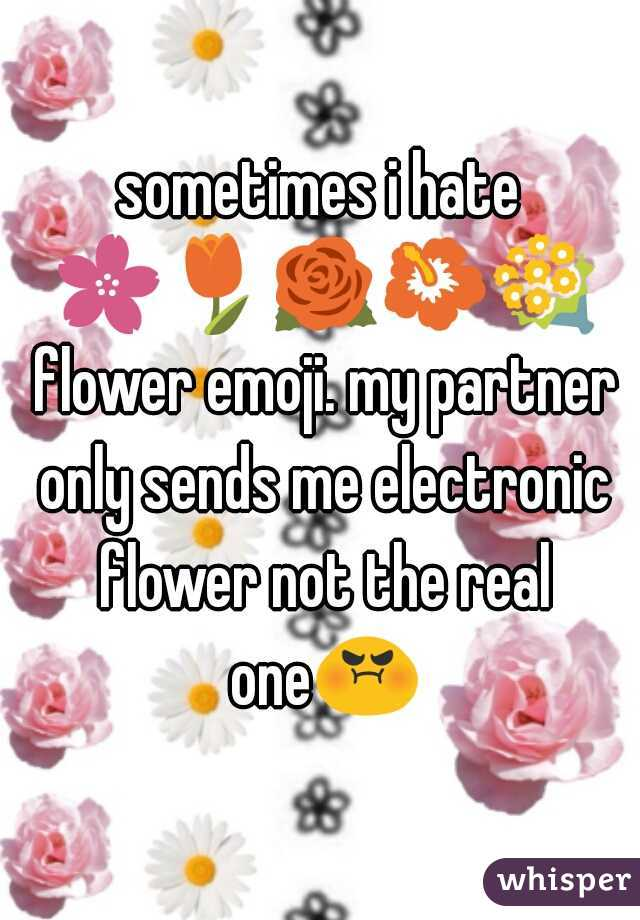 sometimes i hate 🌸🌷🌹🌺💐 flower emoji. my partner only sends me electronic flower not the real one😡