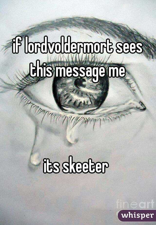if lordvoldermort sees this message me     its skeeter