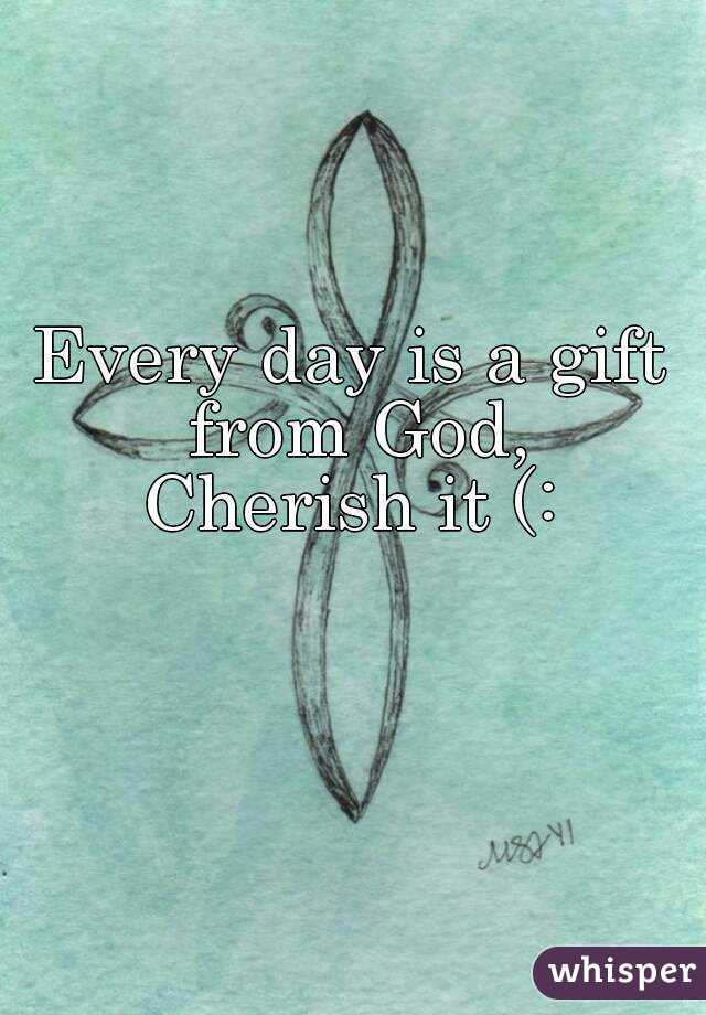 Every day is a gift from God, Cherish it (: