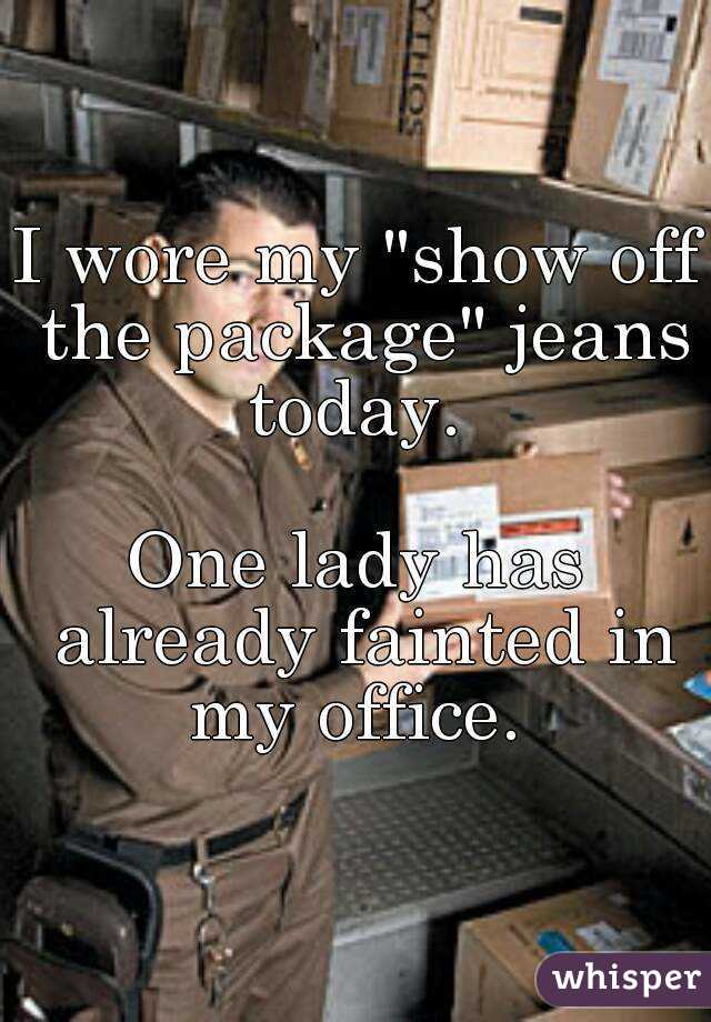 """I wore my """"show off the package"""" jeans today.   One lady has already fainted in my office."""