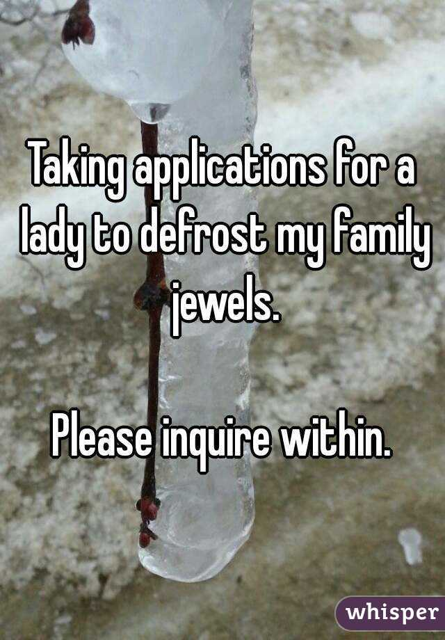 Taking applications for a lady to defrost my family jewels.  Please inquire within.