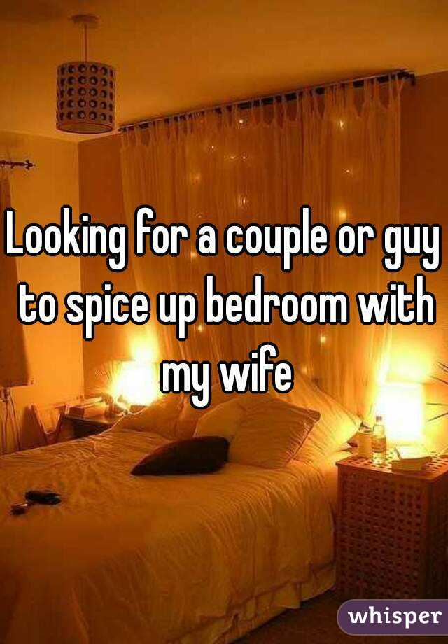 Looking for a couple or guy to spice up bedroom with my wife